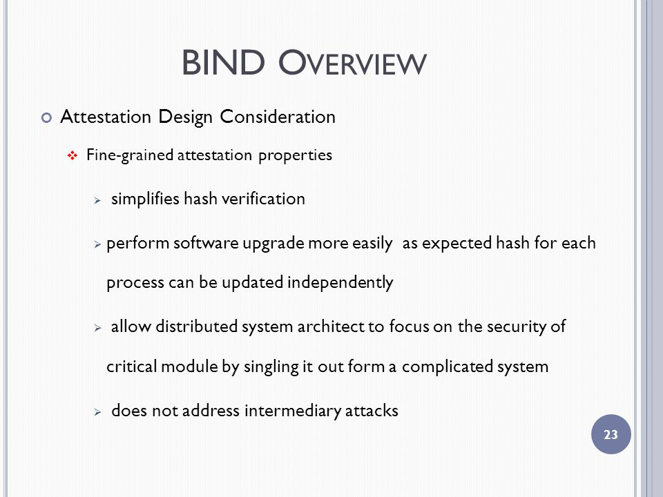 BIND O VERVIEW Attestation Design Consideration  Fine-grained attestation properties  simplifies hash verification  perform software upgrade more easily as expected hash for each process can be updated independently  allow distributed system architect to focus on the security of critical module by singling it out form a complicated system  does not address intermediary attacks 23