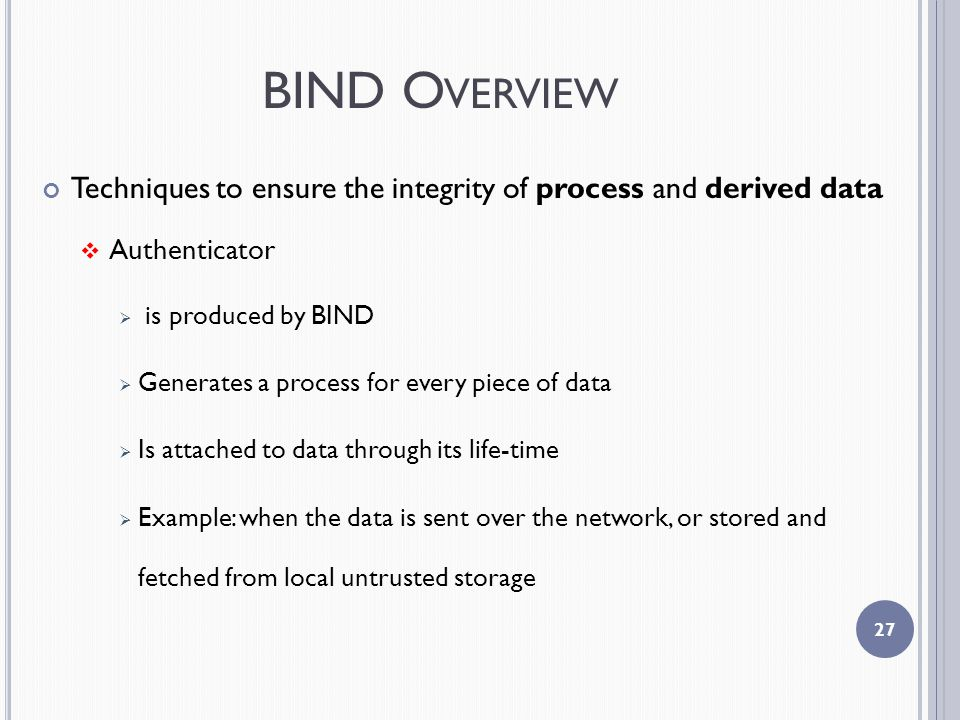 BIND O VERVIEW Techniques to ensure the integrity of process and derived data  Authenticator  is produced by BIND  Generates a process for every piece of data  Is attached to data through its life-time  Example: when the data is sent over the network, or stored and fetched from local untrusted storage 27