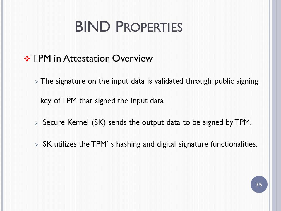 BIND P ROPERTIES  TPM in Attestation Overview  The signature on the input data is validated through public signing key of TPM that signed the input data  Secure Kernel (SK) sends the output data to be signed by TPM.
