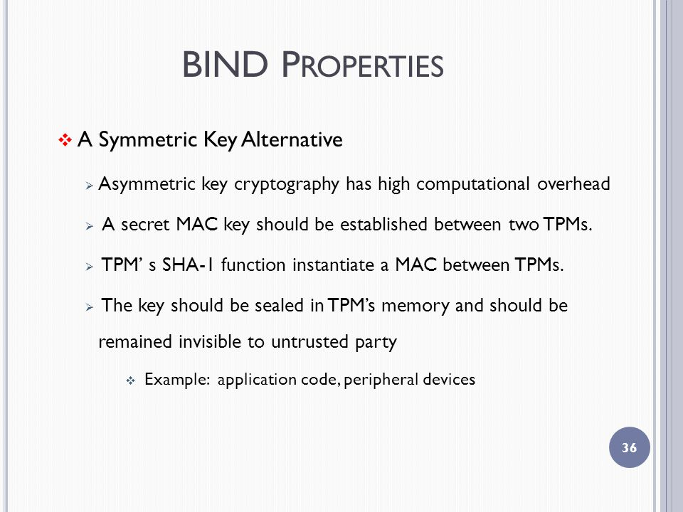 BIND P ROPERTIES  A Symmetric Key Alternative  Asymmetric key cryptography has high computational overhead  A secret MAC key should be established between two TPMs.