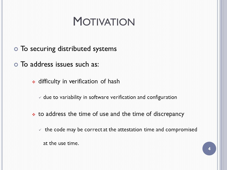 M OTIVATION To securing distributed systems To address issues such as:  difficulty in verification of hash due to variability in software verification and configuration  to address the time of use and the time of discrepancy the code may be correct at the attestation time and compromised at the use time.