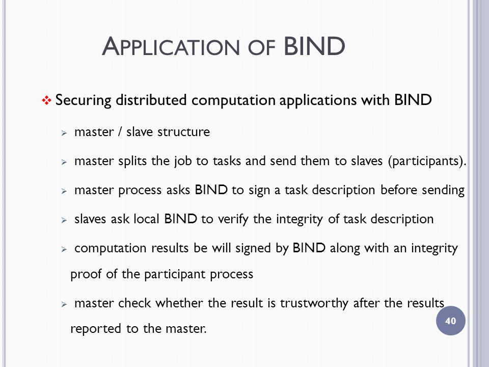 A PPLICATION OF BIND  Securing distributed computation applications with BIND  master / slave structure  master splits the job to tasks and send them to slaves (participants).
