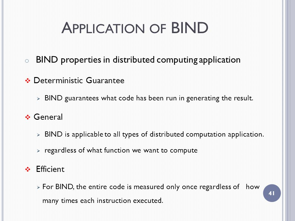 A PPLICATION OF BIND o BIND properties in distributed computing application  Deterministic Guarantee  BIND guarantees what code has been run in generating the result.