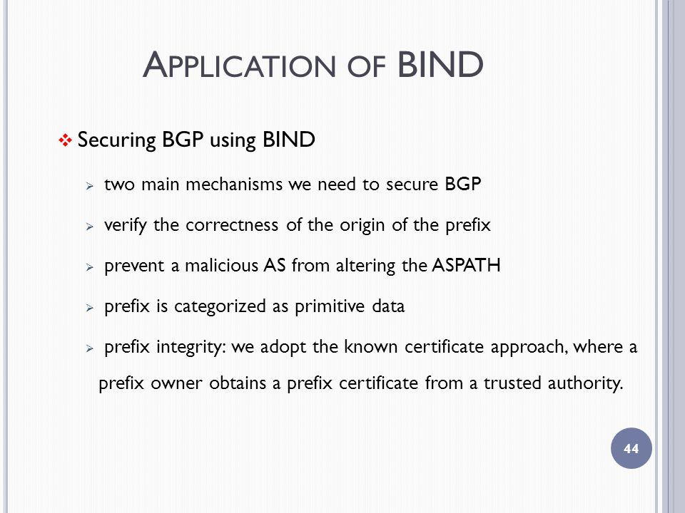 A PPLICATION OF BIND  Securing BGP using BIND  two main mechanisms we need to secure BGP  verify the correctness of the origin of the prefix  prevent a malicious AS from altering the ASPATH  prefix is categorized as primitive data  prefix integrity: we adopt the known certificate approach, where a prefix owner obtains a prefix certificate from a trusted authority.