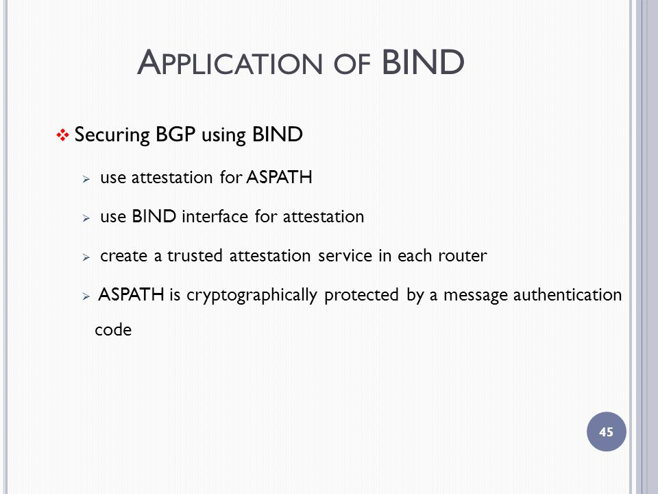 A PPLICATION OF BIND  Securing BGP using BIND  use attestation for ASPATH  use BIND interface for attestation  create a trusted attestation service in each router  ASPATH is cryptographically protected by a message authentication code 45