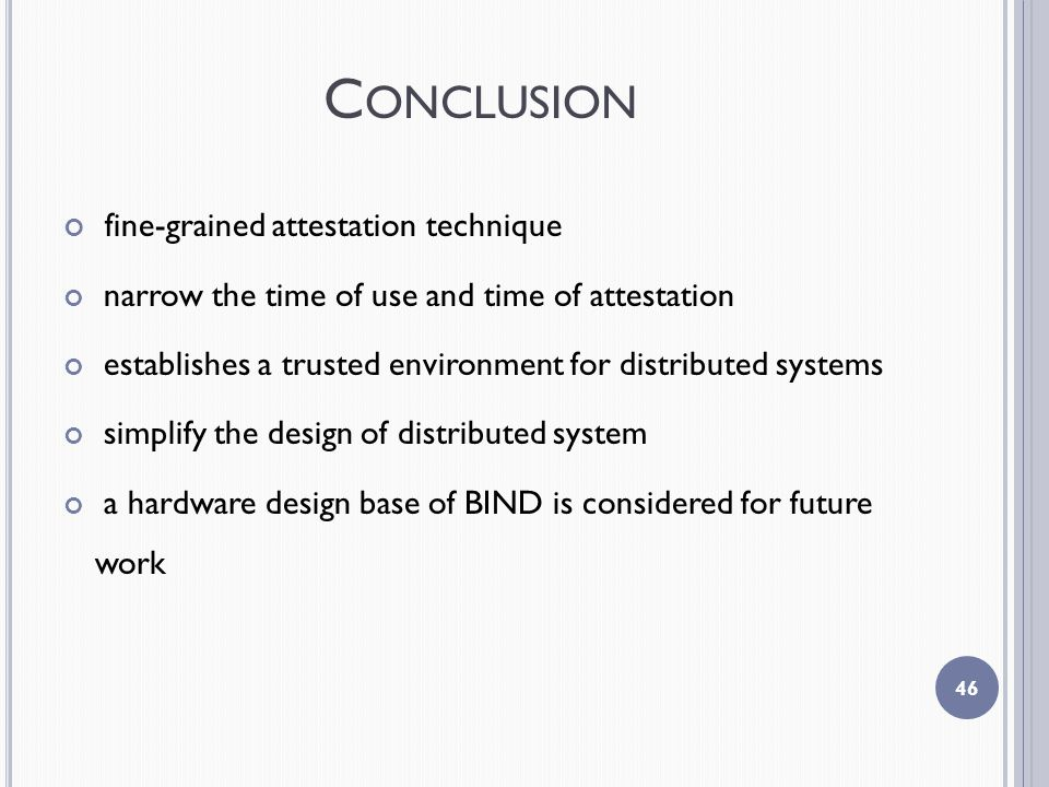 C ONCLUSION fine-grained attestation technique narrow the time of use and time of attestation establishes a trusted environment for distributed systems simplify the design of distributed system a hardware design base of BIND is considered for future work 46