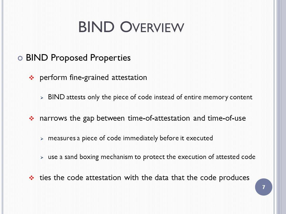 BIND O VERVIEW BIND Proposed Properties  perform fine-grained attestation  BIND attests only the piece of code instead of entire memory content  narrows the gap between time-of-attestation and time-of-use  measures a piece of code immediately before it executed  use a sand boxing mechanism to protect the execution of attested code  ties the code attestation with the data that the code produces 7