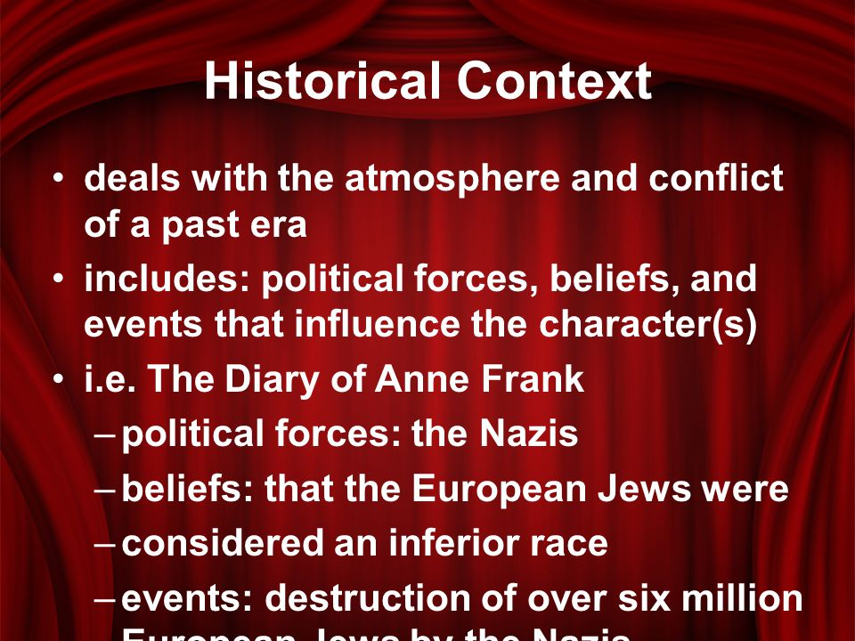 Historical Context deals with the atmosphere and conflict of a past era includes: political forces, beliefs, and events that influence the character(s) i.e.