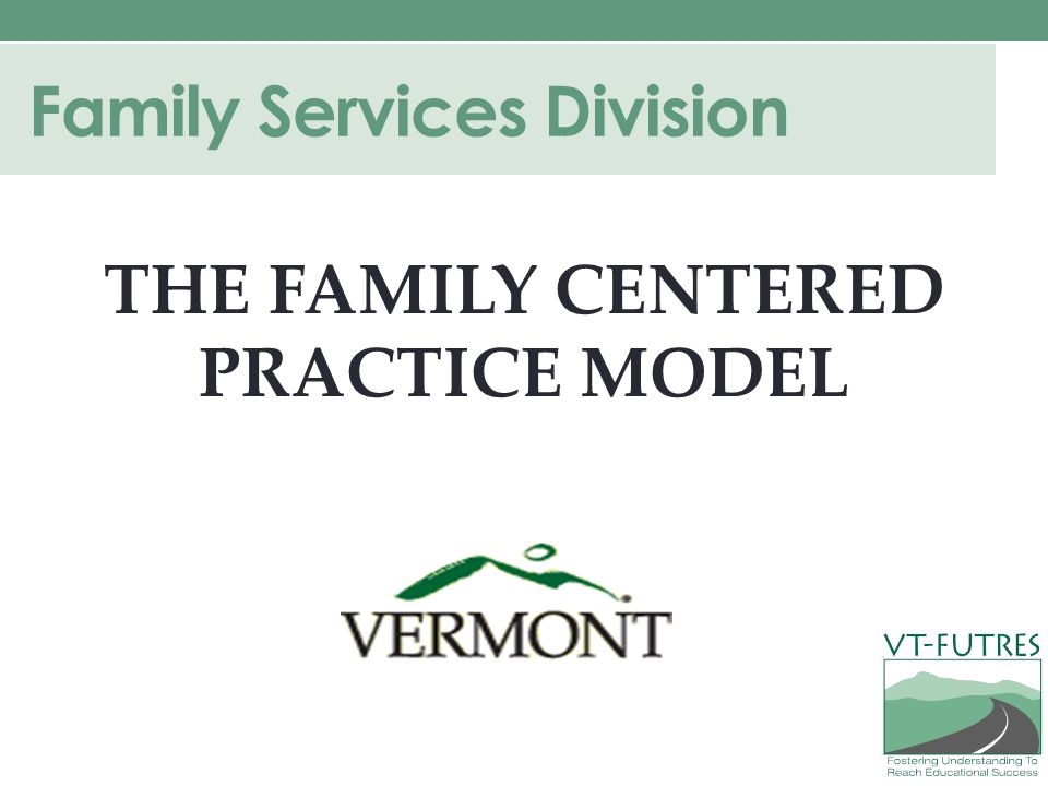 Family Services Division THE FAMILY CENTERED PRACTICE MODEL