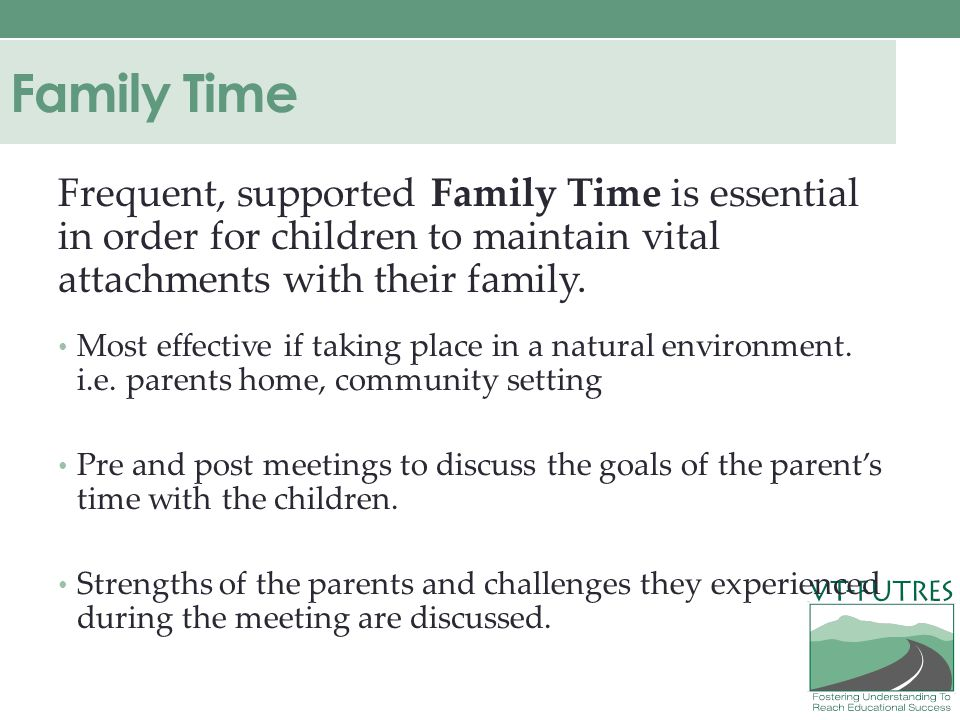 Family Time Frequent, supported Family Time is essential in order for children to maintain vital attachments with their family.