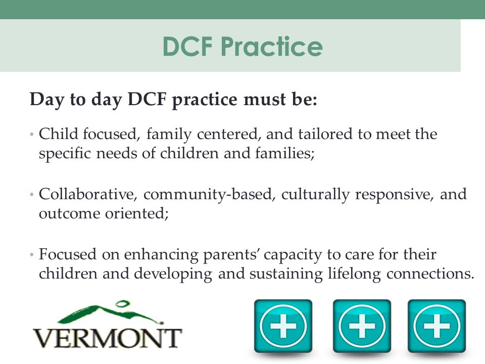 DCF Practice Day to day DCF practice must be: Child focused, family centered, and tailored to meet the specific needs of children and families; Collaborative, community-based, culturally responsive, and outcome oriented; Focused on enhancing parents' capacity to care for their children and developing and sustaining lifelong connections.