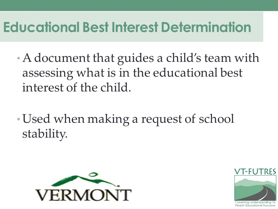 Educational Best Interest Determination A document that guides a child's team with assessing what is in the educational best interest of the child.