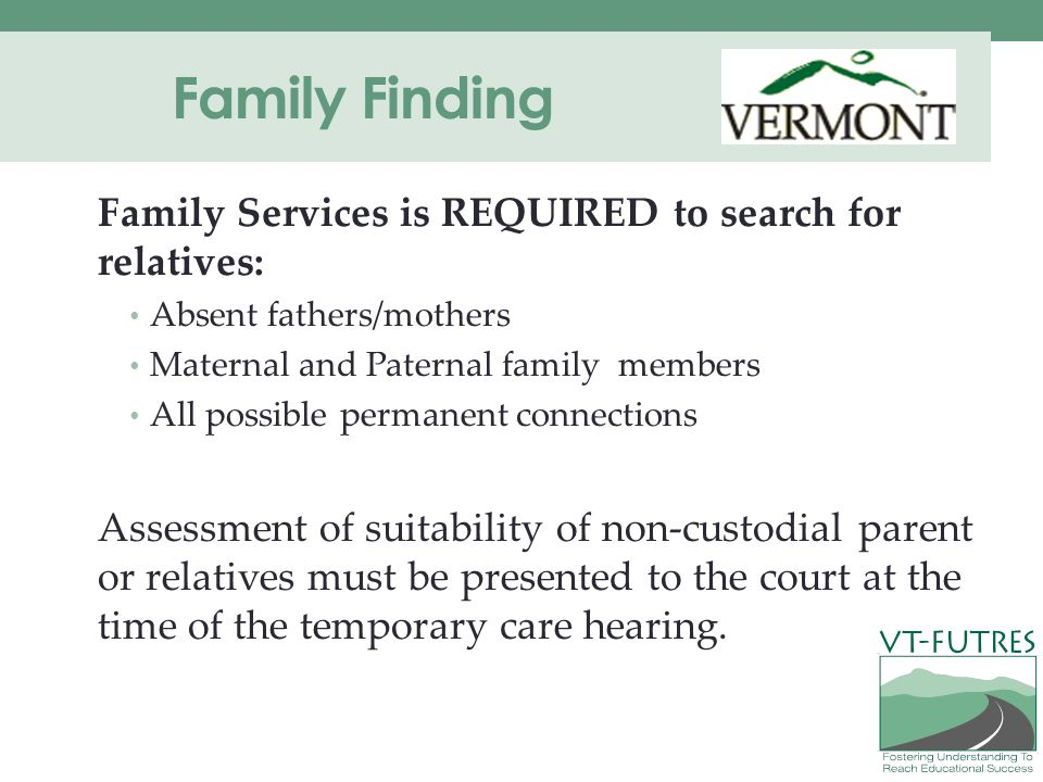 Family Finding Family Services is REQUIRED to search for relatives: Absent fathers/mothers Maternal and Paternal family members All possible permanent connections Assessment of suitability of non-custodial parent or relatives must be presented to the court at the time of the temporary care hearing.