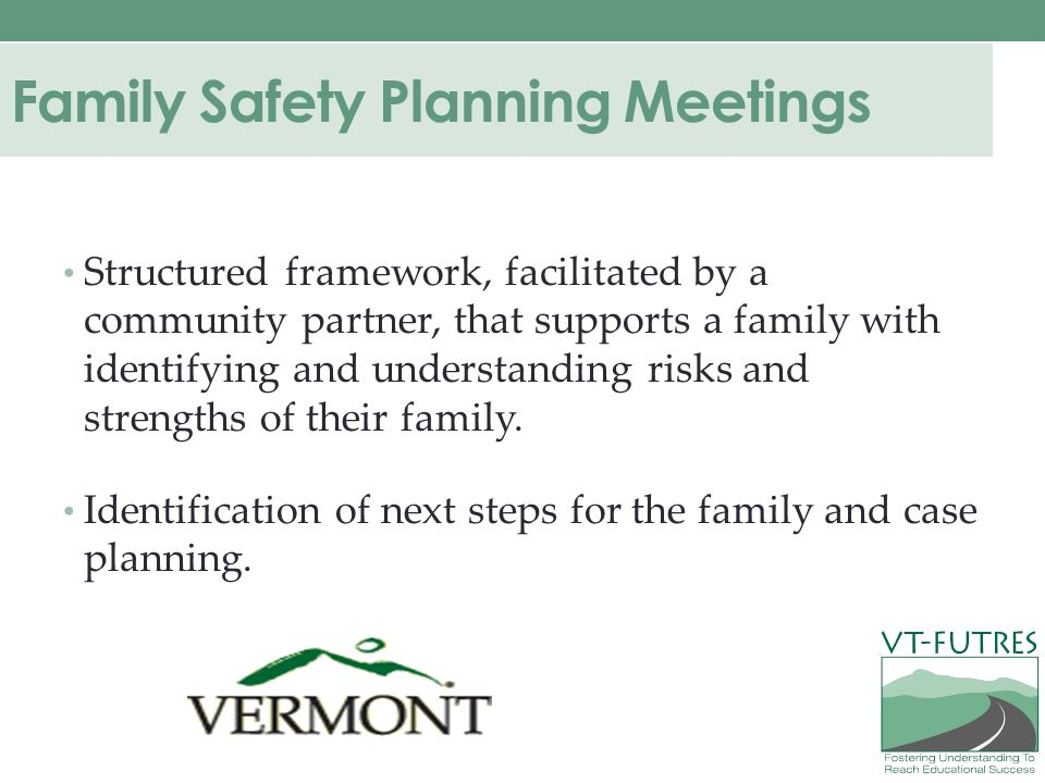 Family Safety Planning Meetings Structured framework, facilitated by a community partner, that supports a family with identifying and understanding risks and strengths of their family.