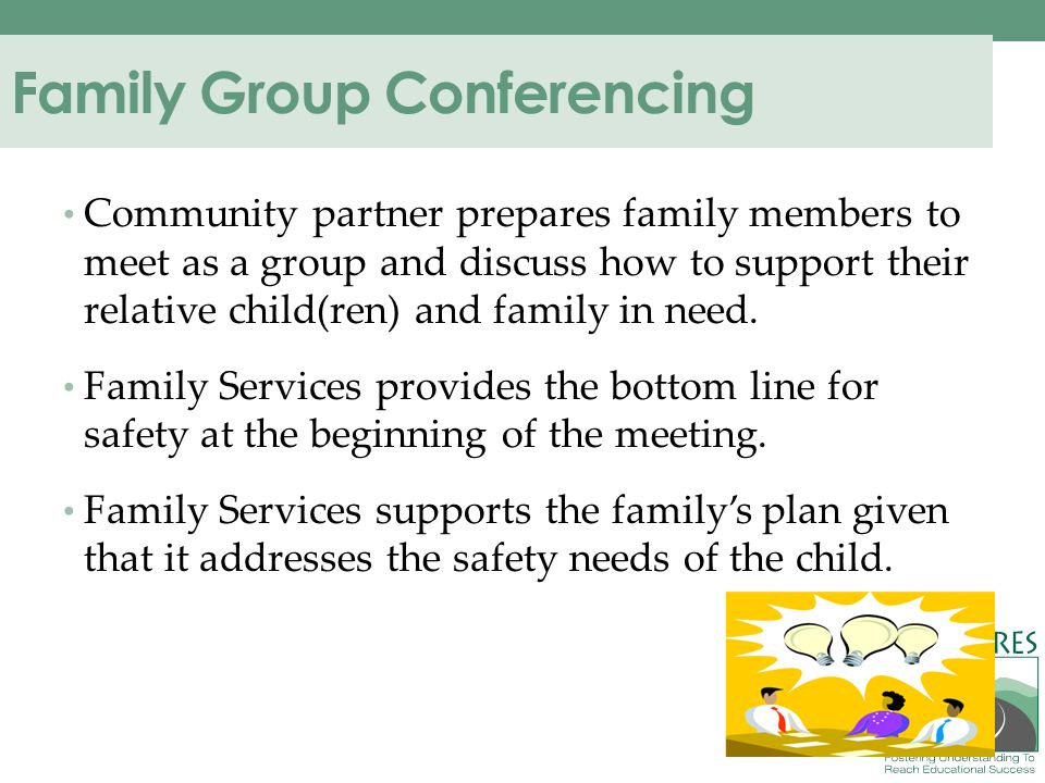 Family Group Conferencing Community partner prepares family members to meet as a group and discuss how to support their relative child(ren) and family in need.