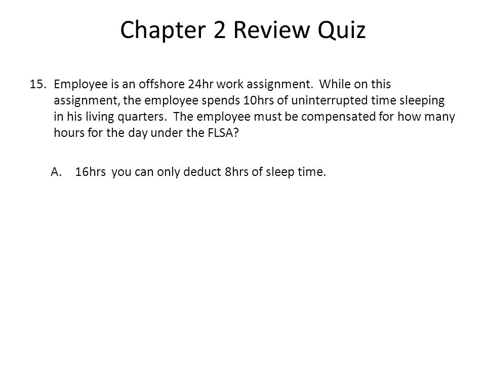 Chapter 2 Review Quiz 15.Employee is an offshore 24hr work assignment.