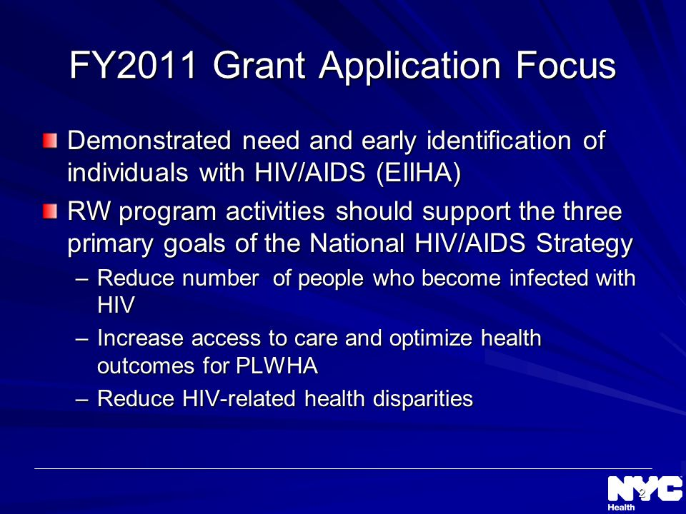 2 FY2011 Grant Application Focus Demonstrated need and early identification of individuals with HIV/AIDS (EIIHA) RW program activities should support the three primary goals of the National HIV/AIDS Strategy –Reduce number of people who become infected with HIV –Increase access to care and optimize health outcomes for PLWHA –Reduce HIV-related health disparities