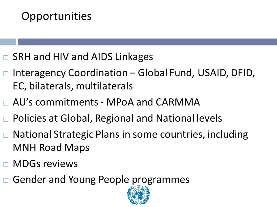 Opportunities  SRH and HIV and AIDS Linkages  Interagency Coordination – Global Fund, USAID, DFID, EC, bilaterals, multilaterals  AU's commitments - MPoA and CARMMA  Policies at Global, Regional and National levels  National Strategic Plans in some countries, including MNH Road Maps  MDGs reviews  Gender and Young People programmes