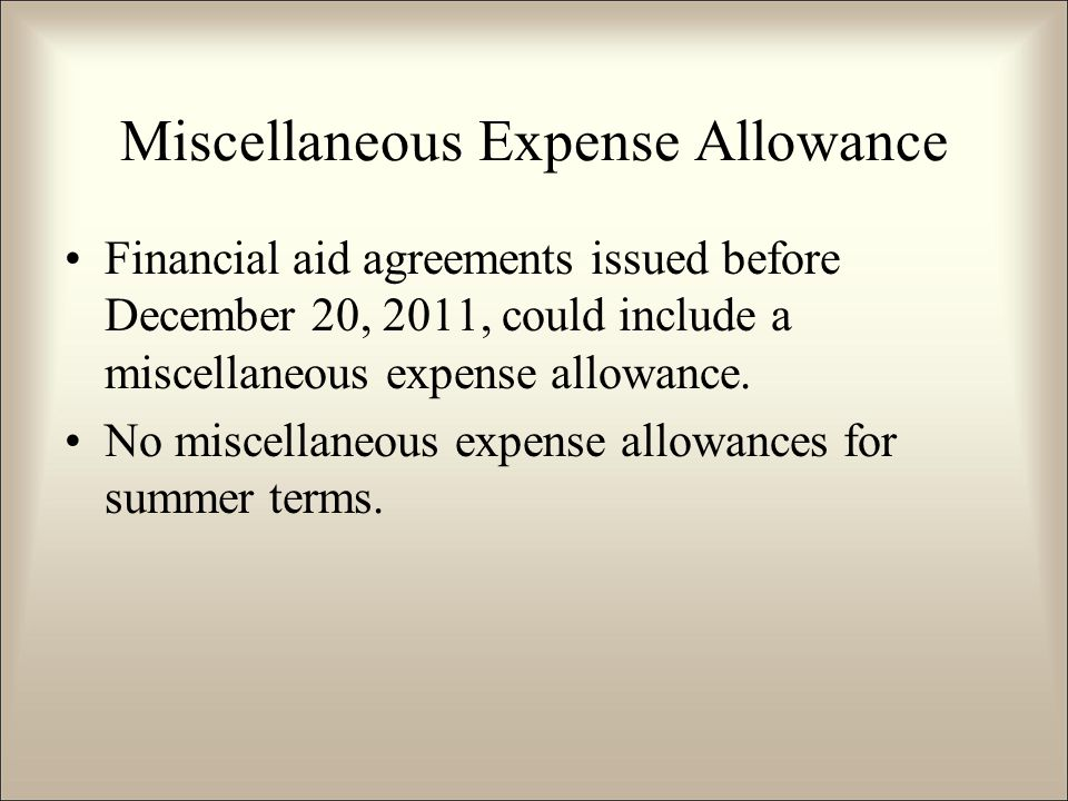 Miscellaneous Expense Allowance Financial aid agreements issued before December 20, 2011, could include a miscellaneous expense allowance.