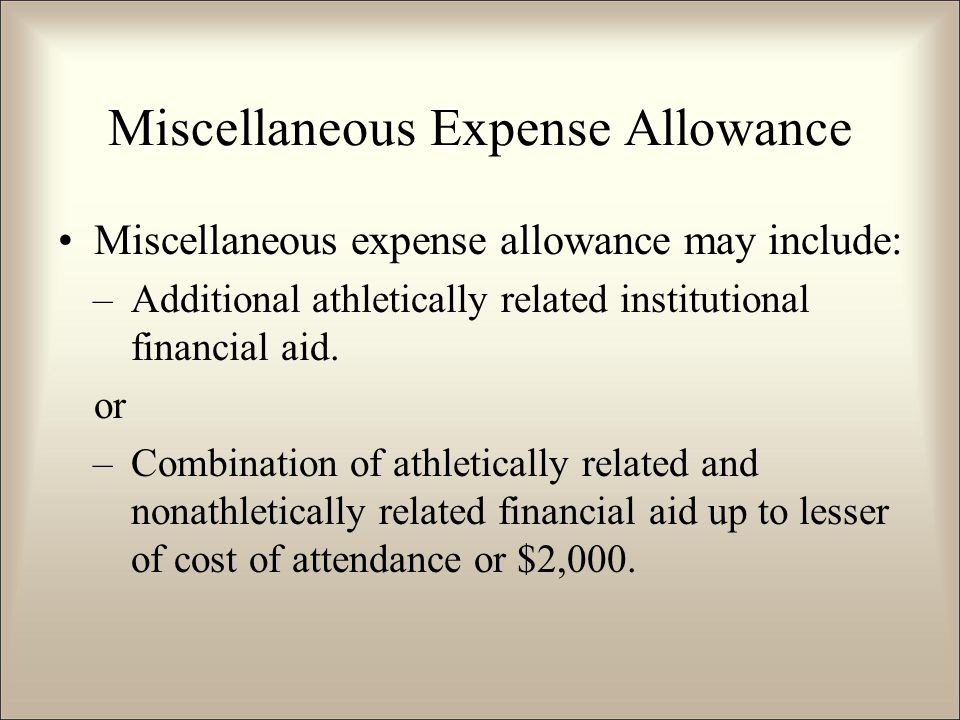 Miscellaneous Expense Allowance Miscellaneous expense allowance may include: –Additional athletically related institutional financial aid.