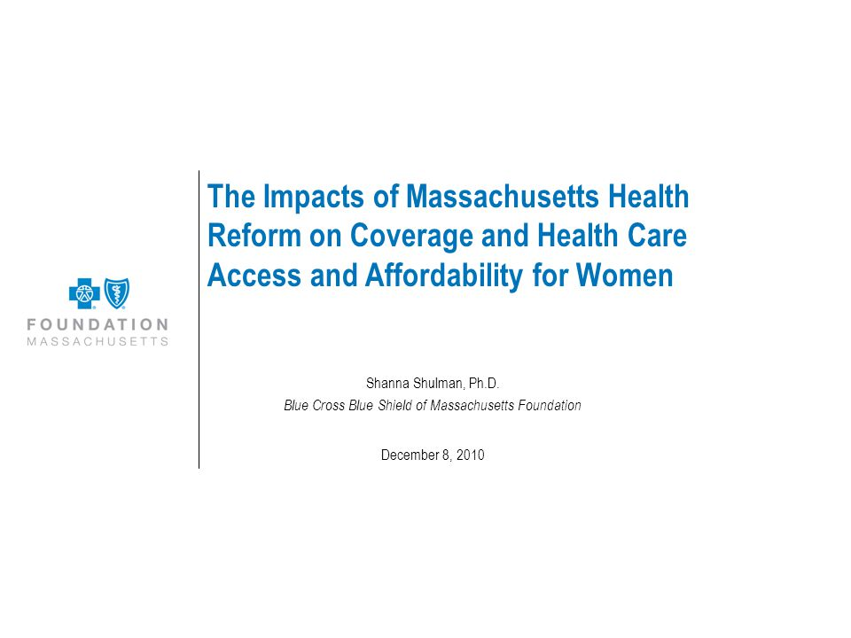 The Impacts of Massachusetts Health Reform on Coverage and Health Care Access and Affordability for Women Shanna Shulman, Ph.D.