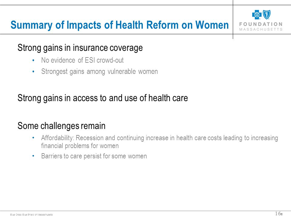 16 Blue Cross Blue Shield of Massachusetts 16 Summary of Impacts of Health Reform on Women Strong gains in insurance coverage No evidence of ESI crowd-out Strongest gains among vulnerable women Strong gains in access to and use of health care Some challenges remain Affordability: Recession and continuing increase in health care costs leading to increasing financial problems for women Barriers to care persist for some women