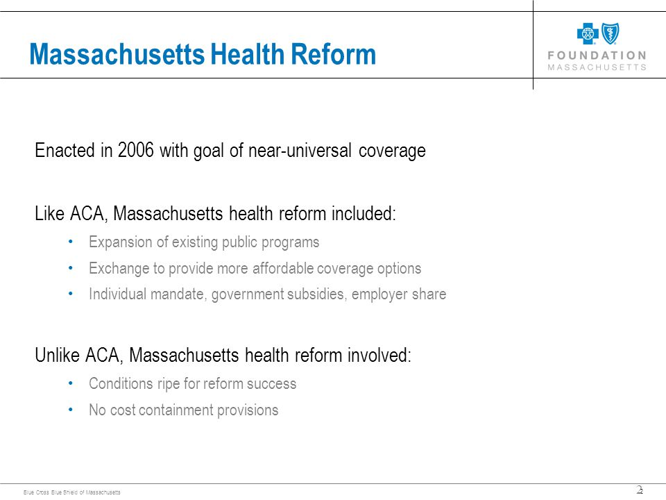 2 Blue Cross Blue Shield of Massachusetts 2 Massachusetts Health Reform Enacted in 2006 with goal of near-universal coverage Like ACA, Massachusetts health reform included: Expansion of existing public programs Exchange to provide more affordable coverage options Individual mandate, government subsidies, employer share Unlike ACA, Massachusetts health reform involved: Conditions ripe for reform success No cost containment provisions