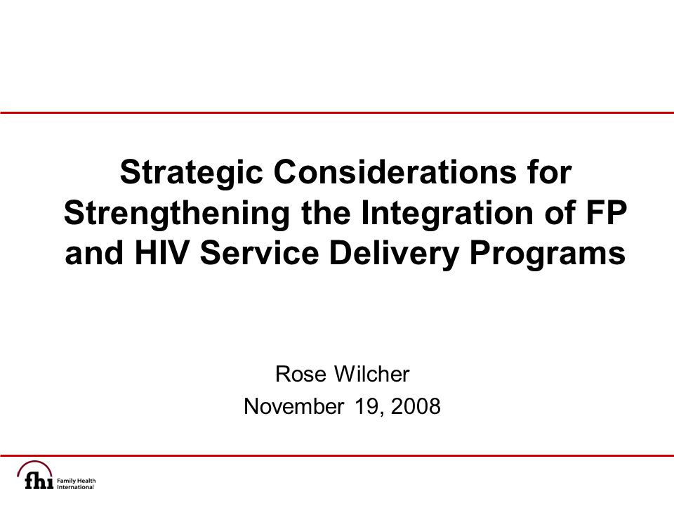 Rose Wilcher November 19, 2008 Strategic Considerations for Strengthening the Integration of FP and HIV Service Delivery Programs