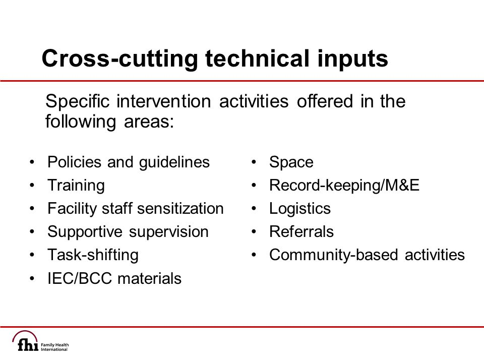 Cross-cutting technical inputs Policies and guidelines Training Facility staff sensitization Supportive supervision Task-shifting IEC/BCC materials Space Record-keeping/M&E Logistics Referrals Community-based activities Specific intervention activities offered in the following areas: