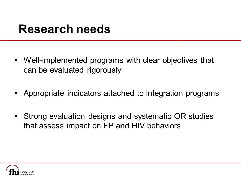 Research needs Well-implemented programs with clear objectives that can be evaluated rigorously Appropriate indicators attached to integration programs Strong evaluation designs and systematic OR studies that assess impact on FP and HIV behaviors