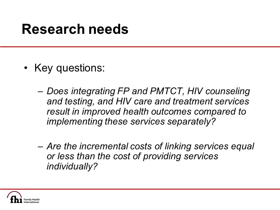 Research needs Key questions: –Does integrating FP and PMTCT, HIV counseling and testing, and HIV care and treatment services result in improved health outcomes compared to implementing these services separately.