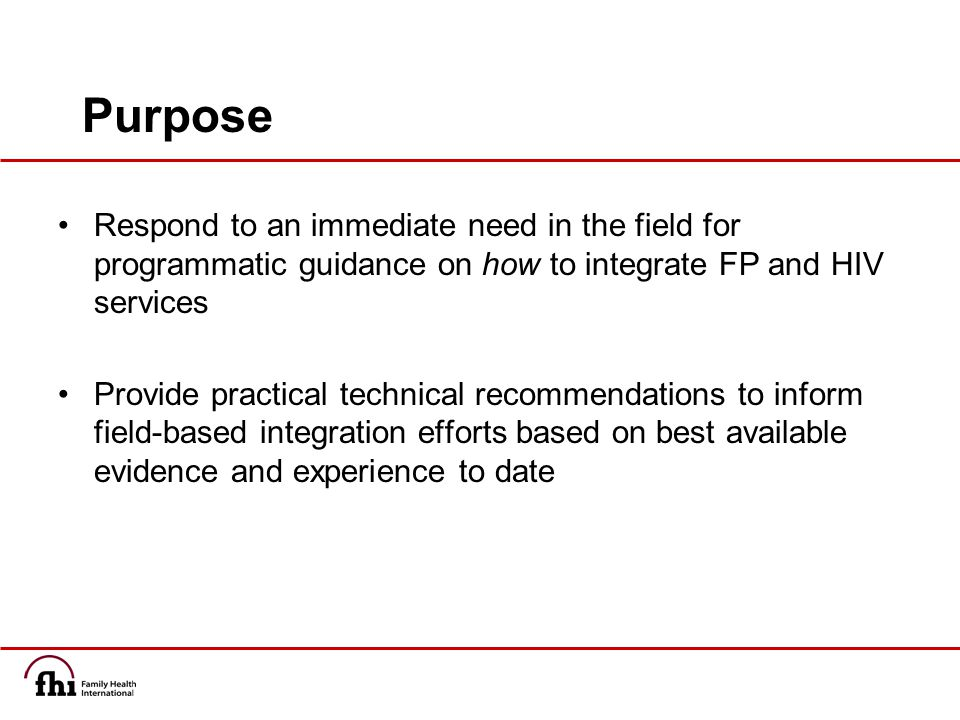 Purpose Respond to an immediate need in the field for programmatic guidance on how to integrate FP and HIV services Provide practical technical recommendations to inform field-based integration efforts based on best available evidence and experience to date
