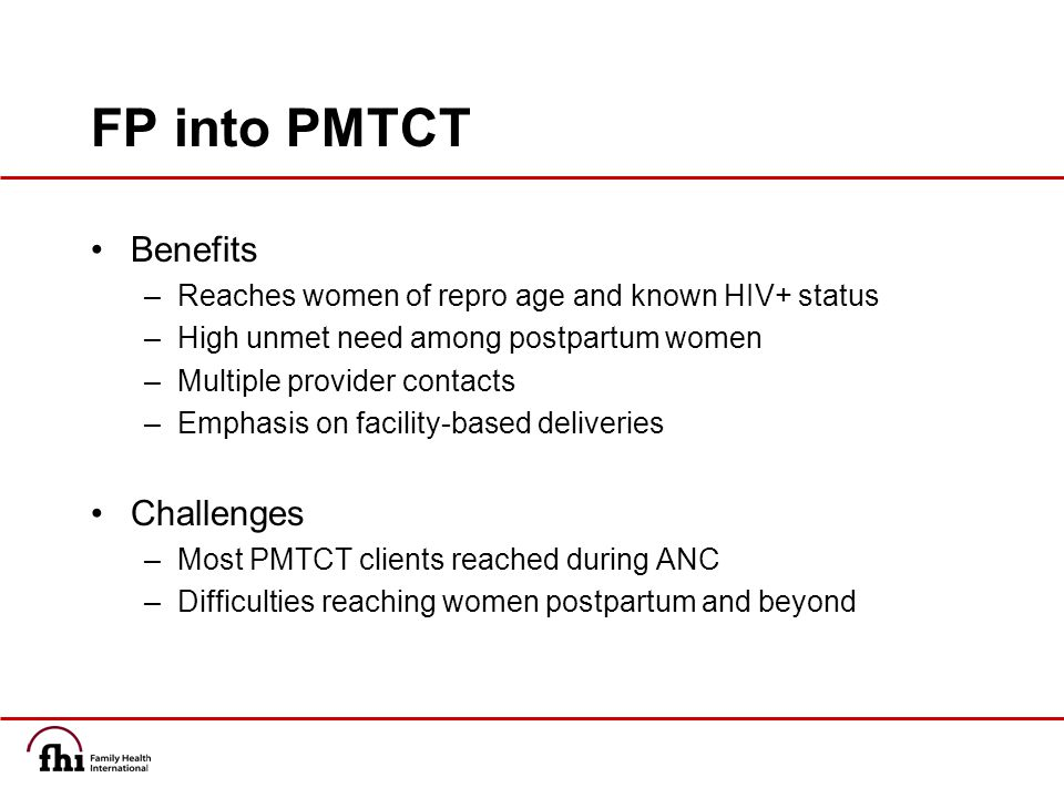 FP into PMTCT Benefits –Reaches women of repro age and known HIV+ status –High unmet need among postpartum women –Multiple provider contacts –Emphasis on facility-based deliveries Challenges –Most PMTCT clients reached during ANC –Difficulties reaching women postpartum and beyond