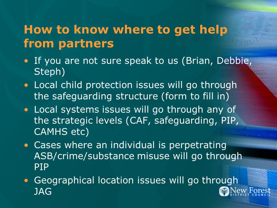 How to know where to get help from partners If you are not sure speak to us (Brian, Debbie, Steph) Local child protection issues will go through the safeguarding structure (form to fill in) Local systems issues will go through any of the strategic levels (CAF, safeguarding, PIP, CAMHS etc) Cases where an individual is perpetrating ASB/crime/substance misuse will go through PIP Geographical location issues will go through JAG
