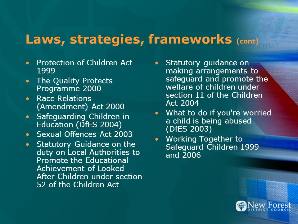 Laws, strategies, frameworks (cont) Protection of Children Act 1999 The Quality Protects Programme 2000 Race Relations (Amendment) Act 2000 Safeguarding Children in Education (DfES 2004) Sexual Offences Act 2003 Statutory Guidance on the duty on Local Authorities to Promote the Educational Achievement of Looked After Children under section 52 of the Children Act Statutory guidance on making arrangements to safeguard and promote the welfare of children under section 11 of the Children Act 2004 What to do if you re worried a child is being abused (DfES 2003) Working Together to Safeguard Children 1999 and 2006