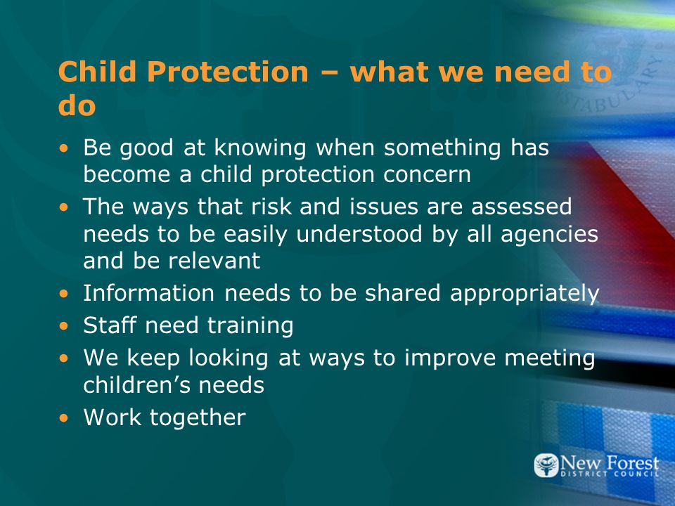Child Protection – what we need to do Be good at knowing when something has become a child protection concern The ways that risk and issues are assessed needs to be easily understood by all agencies and be relevant Information needs to be shared appropriately Staff need training We keep looking at ways to improve meeting children's needs Work together