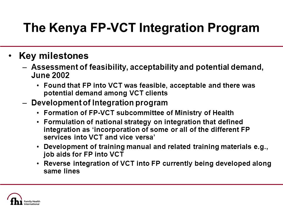 The Kenya FP-VCT Integration Program Key milestones –Assessment of feasibility, acceptability and potential demand, June 2002 Found that FP into VCT was feasible, acceptable and there was potential demand among VCT clients –Development of Integration program Formation of FP-VCT subcommittee of Ministry of Health Formulation of national strategy on integration that defined integration as 'incorporation of some or all of the different FP services into VCT and vice versa' Development of training manual and related training materials e.g., job aids for FP into VCT Reverse integration of VCT into FP currently being developed along same lines