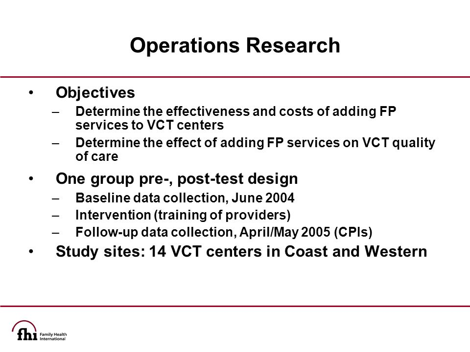 Operations Research Objectives –Determine the effectiveness and costs of adding FP services to VCT centers –Determine the effect of adding FP services on VCT quality of care One group pre-, post-test design –Baseline data collection, June 2004 –Intervention (training of providers) –Follow-up data collection, April/May 2005 (CPIs) Study sites: 14 VCT centers in Coast and Western
