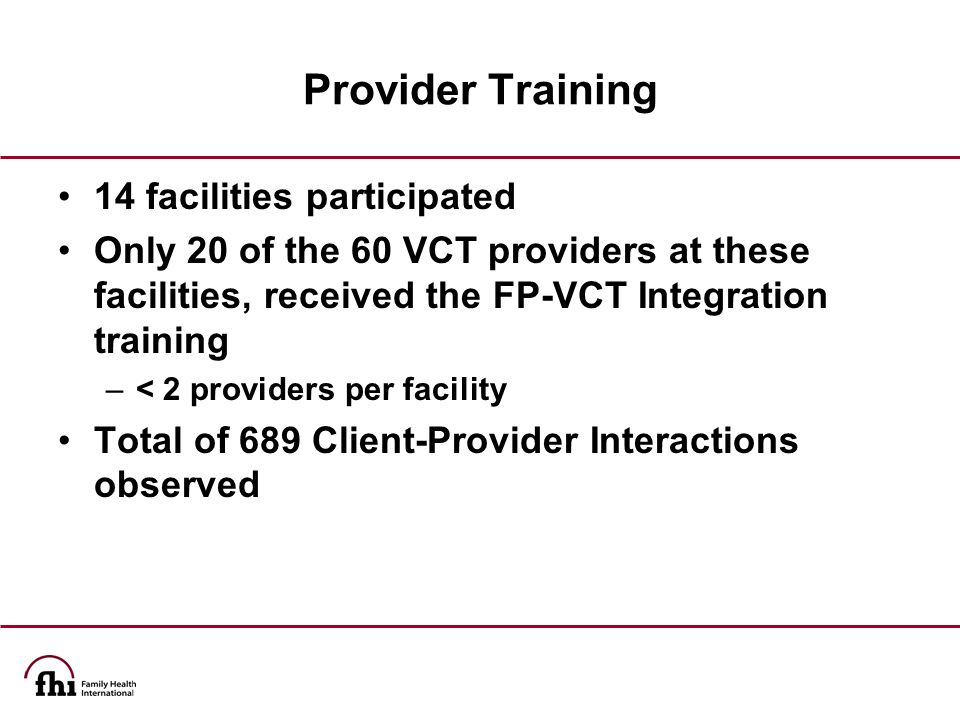 Provider Training 14 facilities participated Only 20 of the 60 VCT providers at these facilities, received the FP-VCT Integration training –< 2 providers per facility Total of 689 Client-Provider Interactions observed