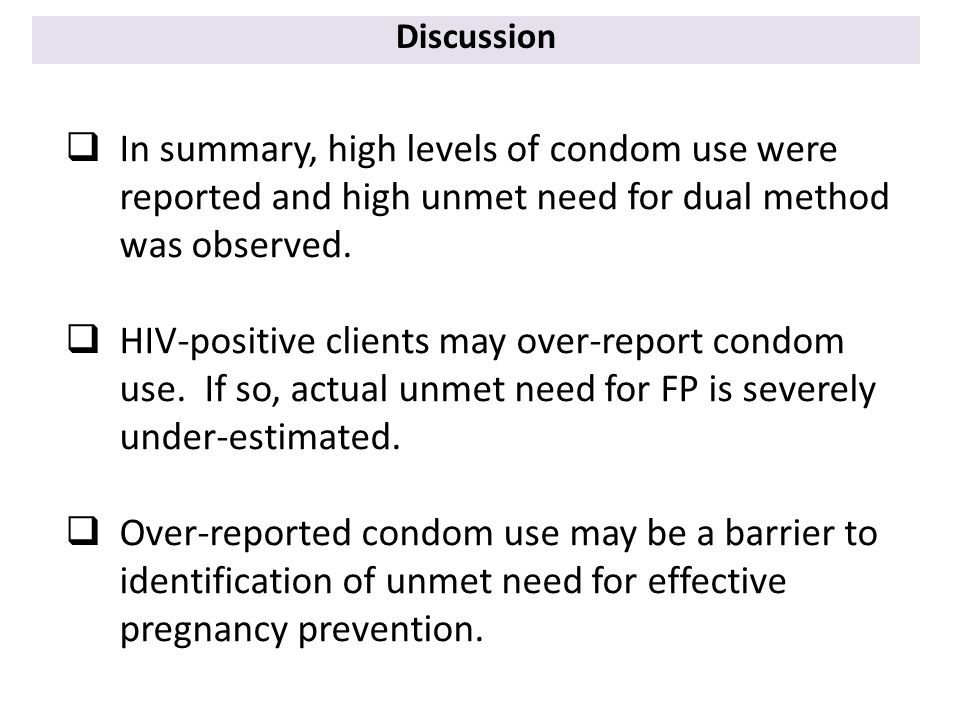Discussion  In summary, high levels of condom use were reported and high unmet need for dual method was observed.