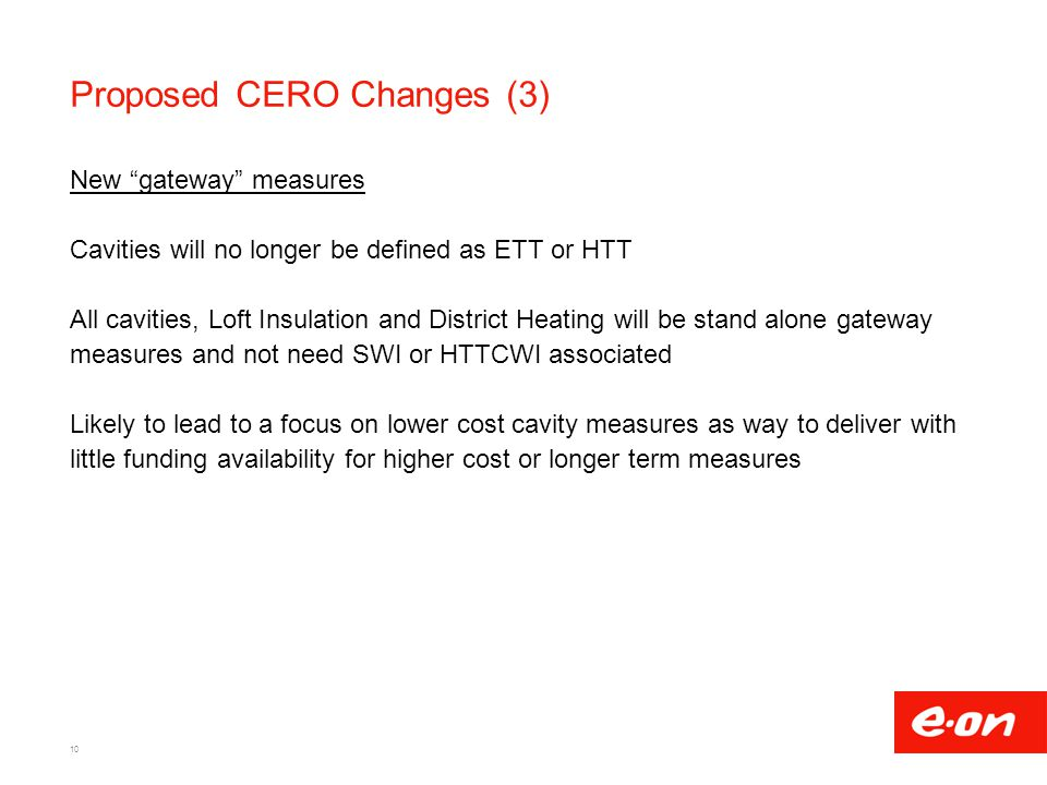 Proposed CERO Changes (3) New gateway measures Cavities will no longer be defined as ETT or HTT All cavities, Loft Insulation and District Heating will be stand alone gateway measures and not need SWI or HTTCWI associated Likely to lead to a focus on lower cost cavity measures as way to deliver with little funding availability for higher cost or longer term measures 10
