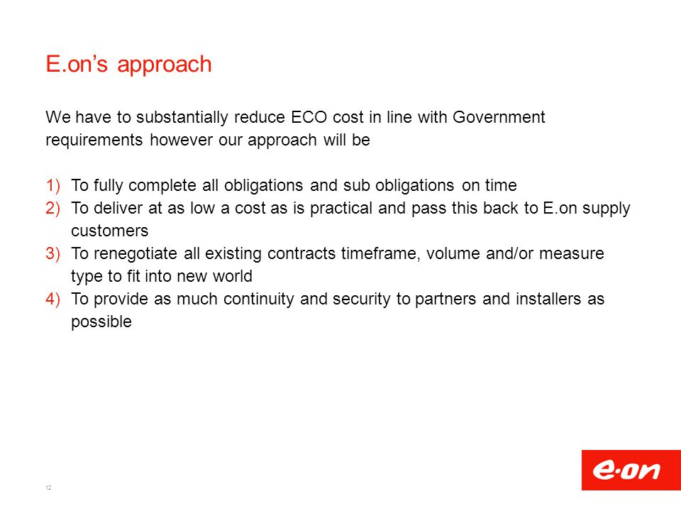 E.on's approach We have to substantially reduce ECO cost in line with Government requirements however our approach will be 1)To fully complete all obligations and sub obligations on time 2)To deliver at as low a cost as is practical and pass this back to E.on supply customers 3)To renegotiate all existing contracts timeframe, volume and/or measure type to fit into new world 4)To provide as much continuity and security to partners and installers as possible 12
