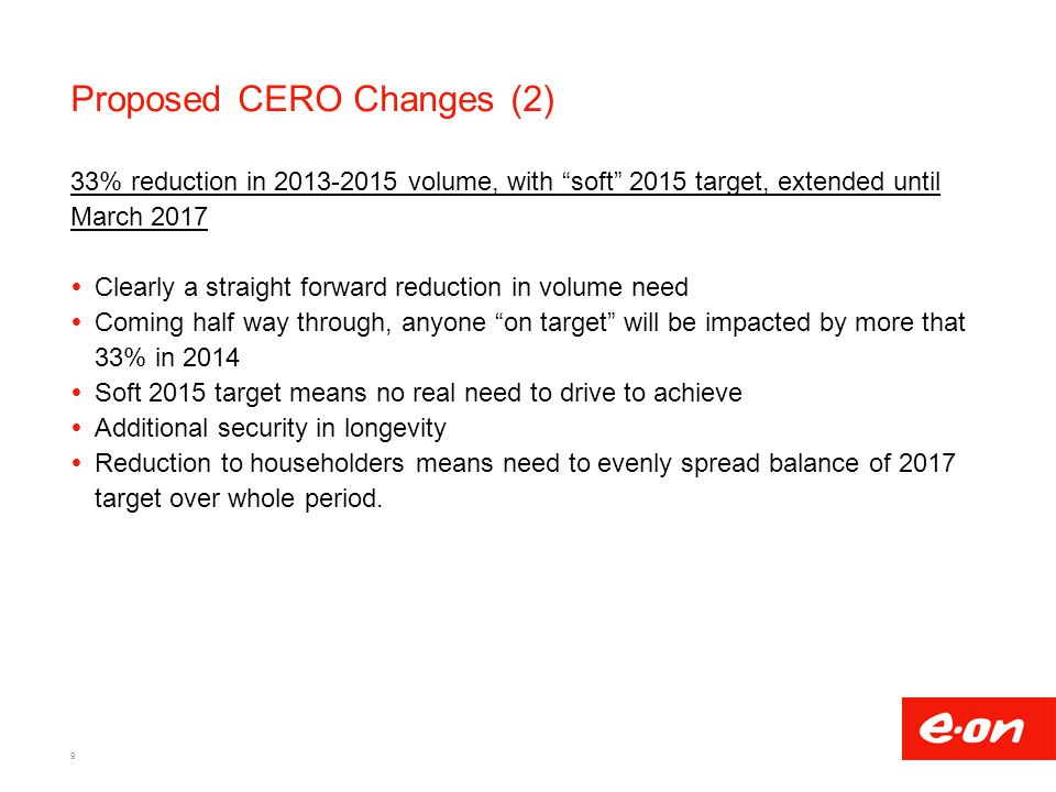 Proposed CERO Changes (2) 33% reduction in volume, with soft 2015 target, extended until March 2017  Clearly a straight forward reduction in volume need  Coming half way through, anyone on target will be impacted by more that 33% in 2014  Soft 2015 target means no real need to drive to achieve  Additional security in longevity  Reduction to householders means need to evenly spread balance of 2017 target over whole period.