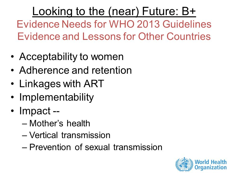 Looking to the (near) Future: B+ Evidence Needs for WHO 2013 Guidelines Evidence and Lessons for Other Countries Acceptability to women Adherence and retention Linkages with ART Implementability Impact -- –Mother's health –Vertical transmission –Prevention of sexual transmission