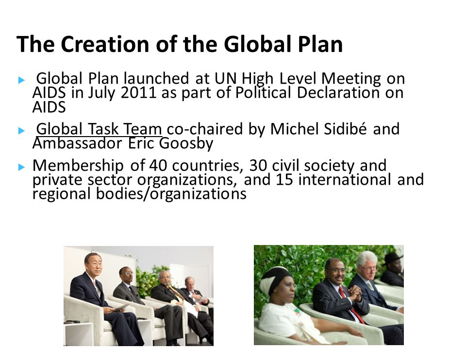 Global Plan launched at UN High Level Meeting on AIDS in July 2011 as part of Political Declaration on AIDS  Global Task Team co-chaired by Michel Sidibé and Ambassador Eric Goosby  Membership of 40 countries, 30 civil society and private sector organizations, and 15 international and regional bodies/organizations The Creation of the Global Plan