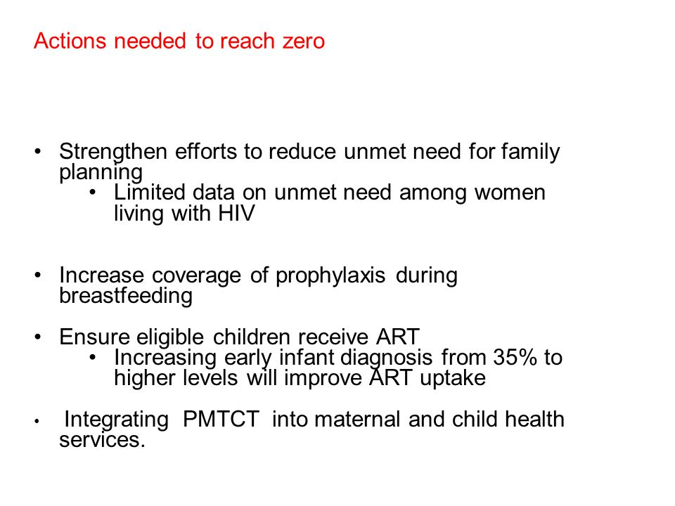 Actions needed to reach zero Strengthen efforts to reduce unmet need for family planning Limited data on unmet need among women living with HIV Increase coverage of prophylaxis during breastfeeding Ensure eligible children receive ART Increasing early infant diagnosis from 35% to higher levels will improve ART uptake Integrating PMTCT into maternal and child health services.
