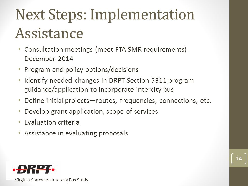Virginia Statewide Intercity Bus Study Next Steps: Implementation Assistance Consultation meetings (meet FTA SMR requirements)- December 2014 Program and policy options/decisions Identify needed changes in DRPT Section 5311 program guidance/application to incorporate intercity bus Define initial projects—routes, frequencies, connections, etc.