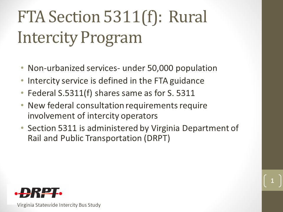 Virginia Statewide Intercity Bus Study 1 FTA Section 5311(f): Rural Intercity Program Non-urbanized services- under 50,000 population Intercity service is defined in the FTA guidance Federal S.5311(f) shares same as for S.