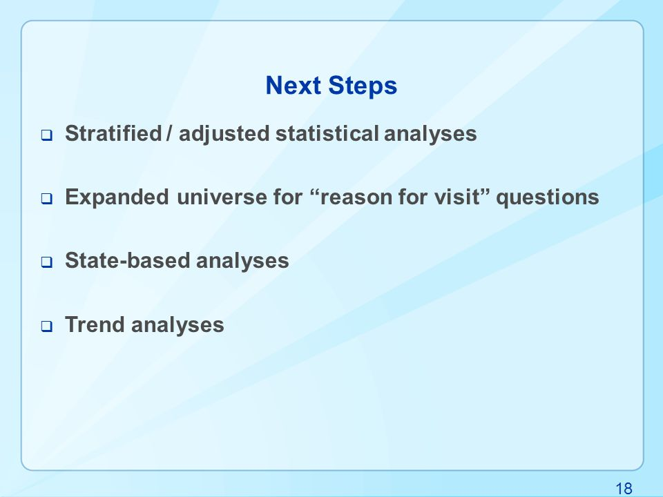18 Next Steps  Stratified / adjusted statistical analyses  Expanded universe for reason for visit questions  State-based analyses  Trend analyses