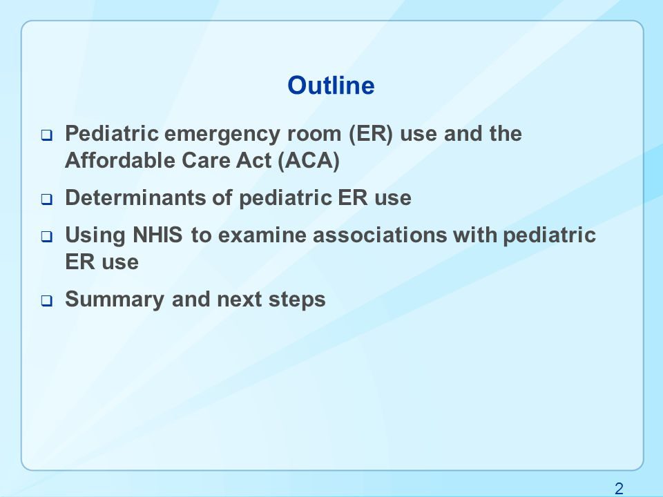 2 Outline  Pediatric emergency room (ER) use and the Affordable Care Act (ACA)  Determinants of pediatric ER use  Using NHIS to examine associations with pediatric ER use  Summary and next steps